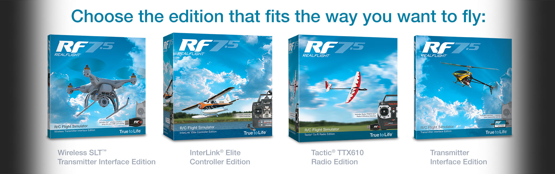 Choose the RF7.5 edition that fits the way you want to fly: Wireless sLT Transmitter Interface Edition, InterLink Elite Controller Edition, Tactic TTX610 Radio Edition, Transmiter Interface Edition